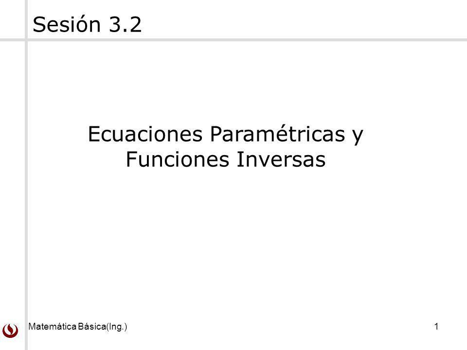 Matemática Básica(Ing.)1 Sesión 3.2 Ecuaciones Paramétricas y Funciones Inversas