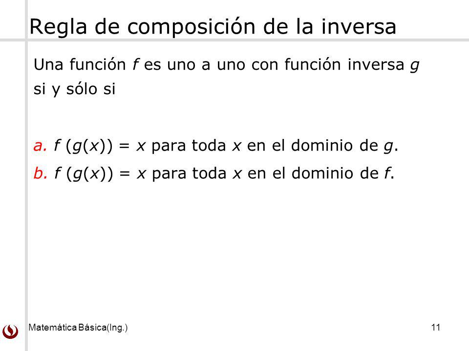 Matemática Básica(Ing.)11 Regla de composición de la inversa Una función f es uno a uno con función inversa g si y sólo si a. f (g(x)) = x para toda x