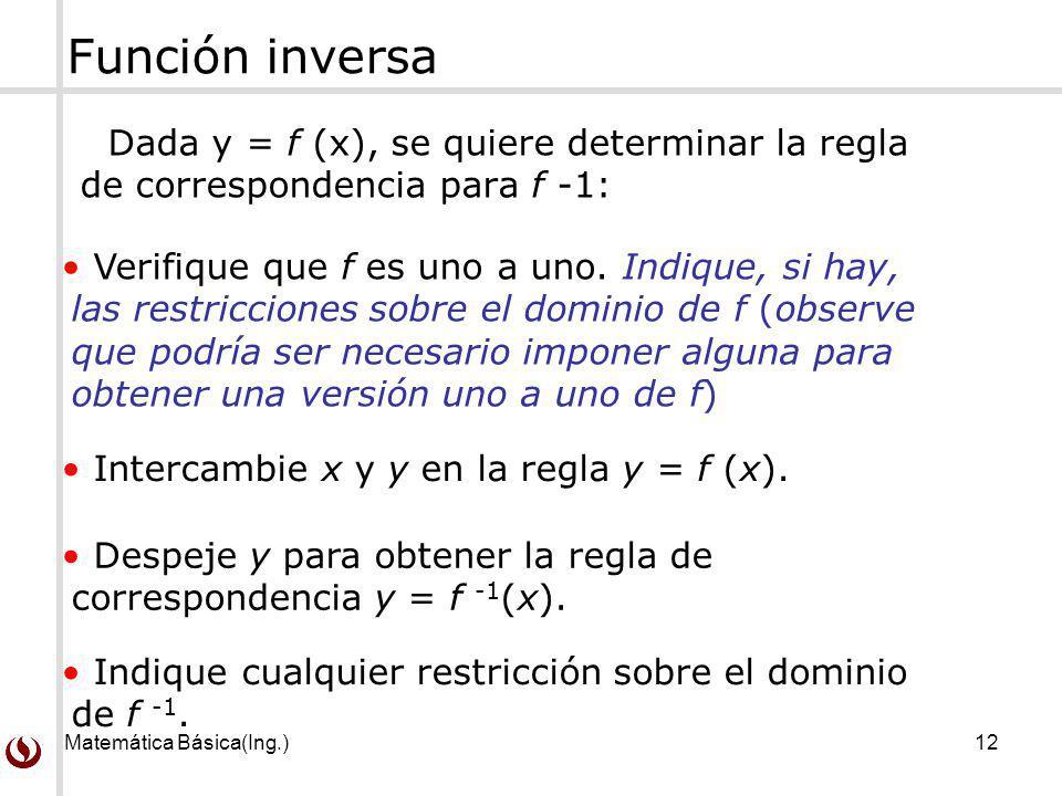 Matemática Básica(Ing.)12 Función inversa Dada y = f (x), se quiere determinar la regla de correspondencia para f -1: Verifique que f es uno a uno. In