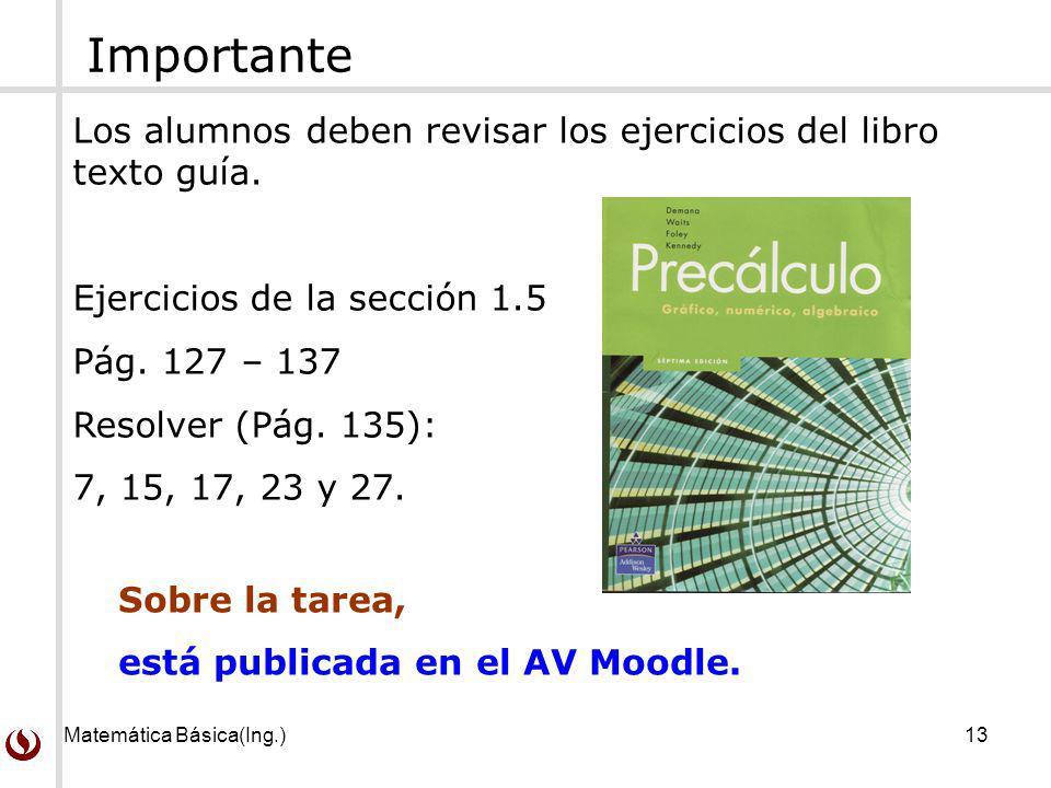 Matemática Básica(Ing.)13 Los alumnos deben revisar los ejercicios del libro texto guía. Ejercicios de la sección 1.5 Pág. 127 – 137 Resolver (Pág. 13