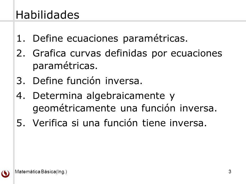 Matemática Básica(Ing.)3 Habilidades 1.Define ecuaciones paramétricas. 2.Grafica curvas definidas por ecuaciones paramétricas. 3.Define función invers