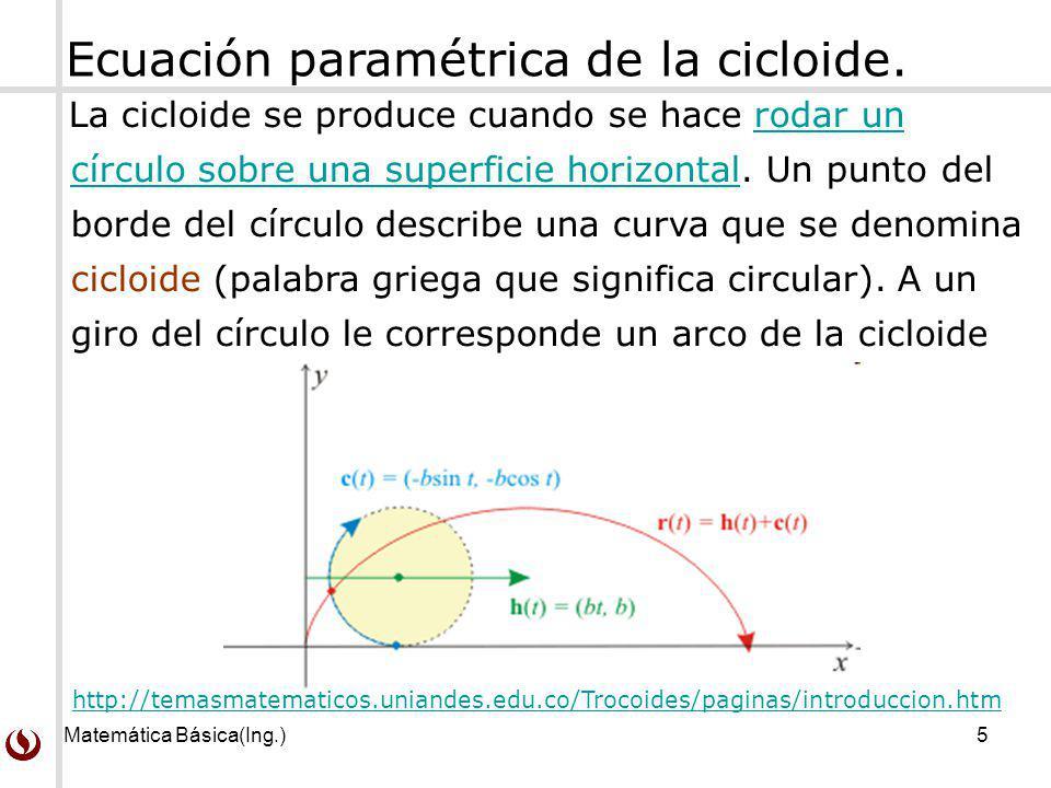 Matemática Básica(Ing.)5 Ecuación paramétrica de la cicloide. http://temasmatematicos.uniandes.edu.co/Trocoides/paginas/introduccion.htm La cicloide s
