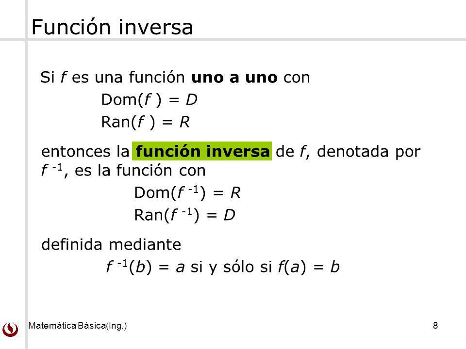 Matemática Básica(Ing.)8 Función inversa Si f es una función uno a uno con Dom(f ) = D Ran(f ) = R entonces la función inversa de f, denotada por f -1