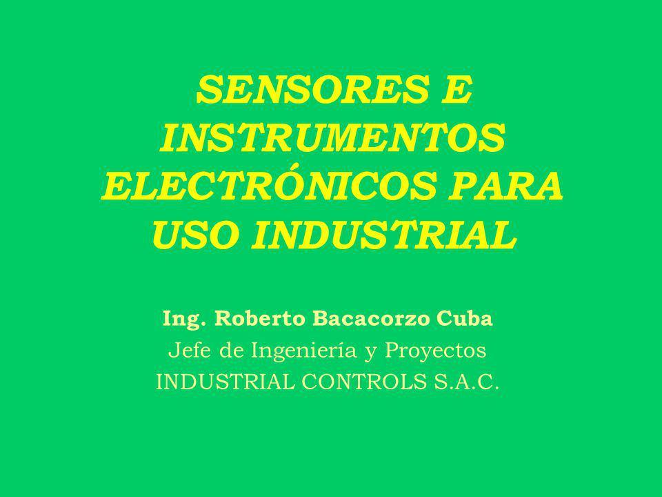 SENSORES E INSTRUMENTOS ELECTRÓNICOS PARA USO INDUSTRIAL Ing. Roberto Bacacorzo Cuba Jefe de Ingeniería y Proyectos INDUSTRIAL CONTROLS S.A.C.