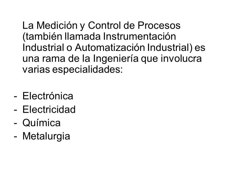 La Medición y Control de Procesos (también llamada Instrumentación Industrial o Automatización Industrial) es una rama de la Ingeniería que involucra