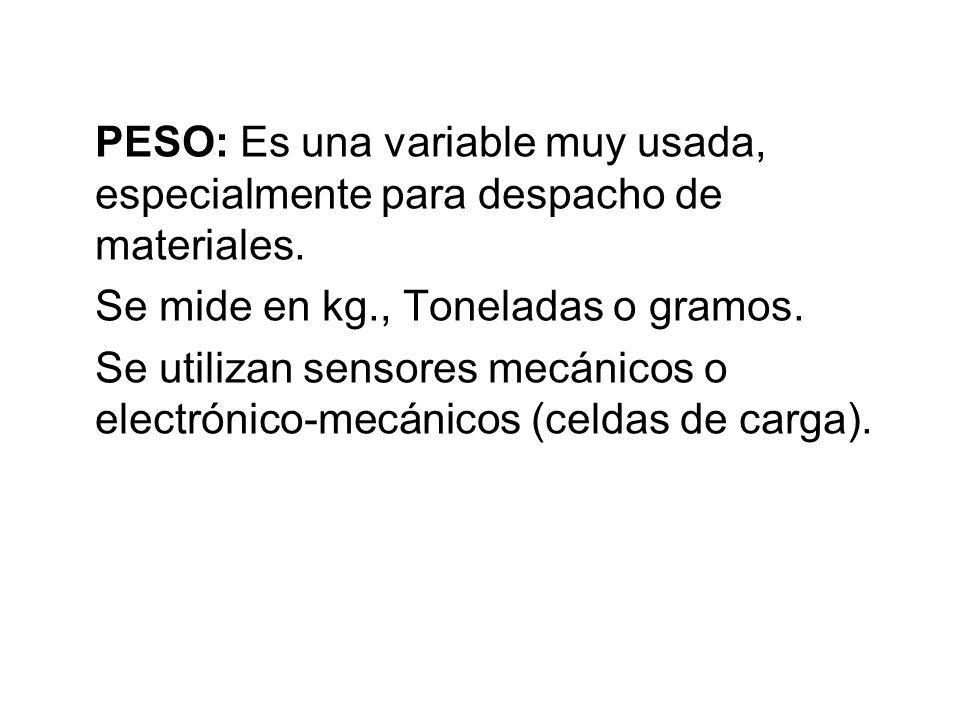 PESO: Es una variable muy usada, especialmente para despacho de materiales. Se mide en kg., Toneladas o gramos. Se utilizan sensores mecánicos o elect