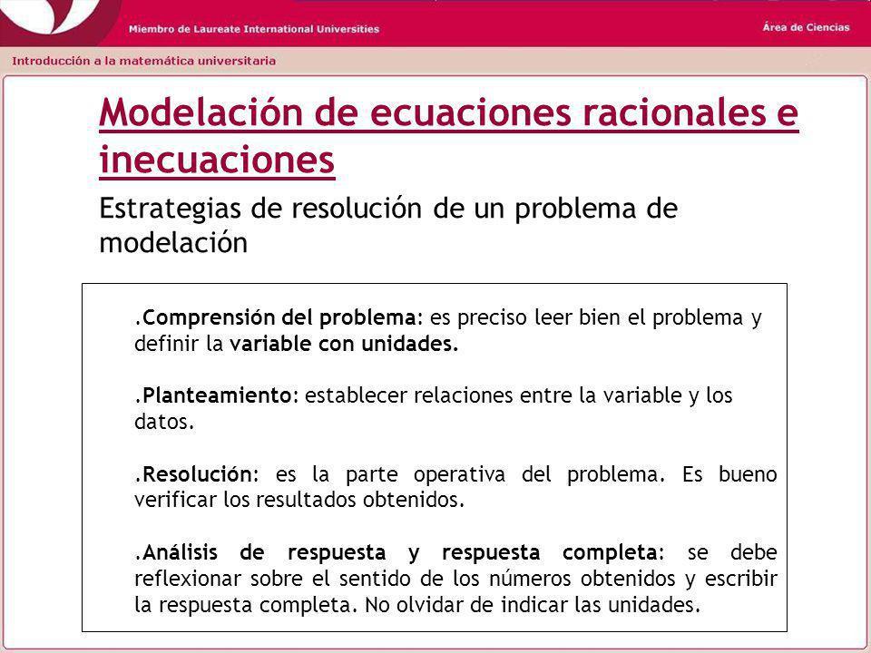 Modelación de ecuaciones racionales e inecuaciones.Comprensión del problema: es preciso leer bien el problema y definir la variable con unidades..Planteamiento: establecer relaciones entre la variable y los datos..Resolución: es la parte operativa del problema.