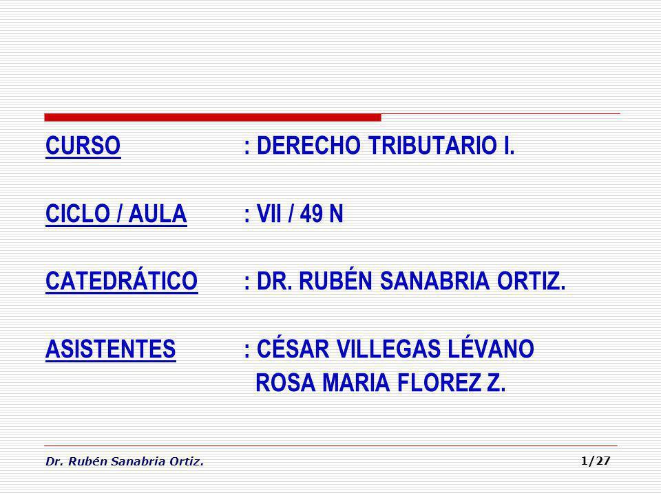 Dr. Rubén Sanabria Ortiz. 1/27 CURSO: DERECHO TRIBUTARIO I. CICLO / AULA: VII / 49 N CATEDRÁTICO: DR. RUBÉN SANABRIA ORTIZ. ASISTENTES: CÉSAR VILLEGAS