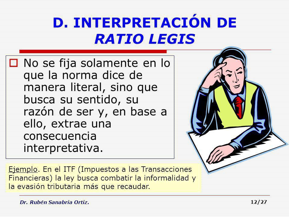 Dr. Rubén Sanabria Ortiz. D. INTERPRETACIÓN DE RATIO LEGIS No se fija solamente en lo que la norma dice de manera literal, sino que busca su sentido,