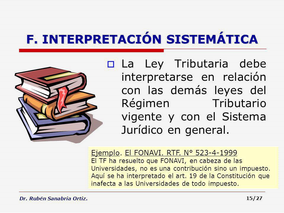 Dr. Rubén Sanabria Ortiz. 15/27 F. INTERPRETACIÓN SISTEMÁTICA La Ley Tributaria debe interpretarse en relación con las demás leyes del Régimen Tributa