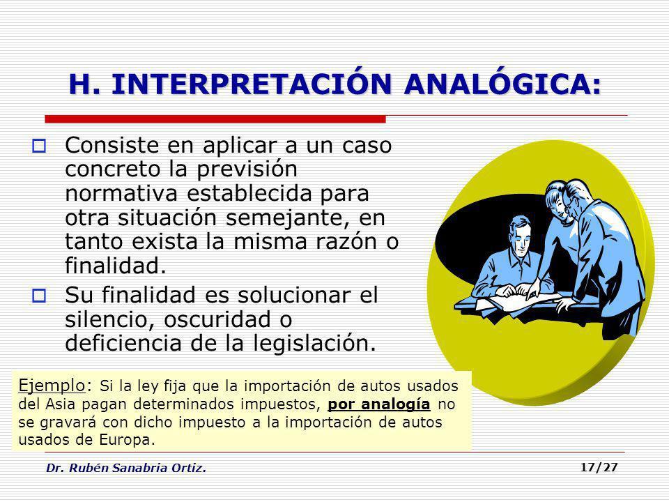 Dr. Rubén Sanabria Ortiz. 17/27 H. INTERPRETACIÓN ANALÓGICA: Consiste en aplicar a un caso concreto la previsión normativa establecida para otra situa