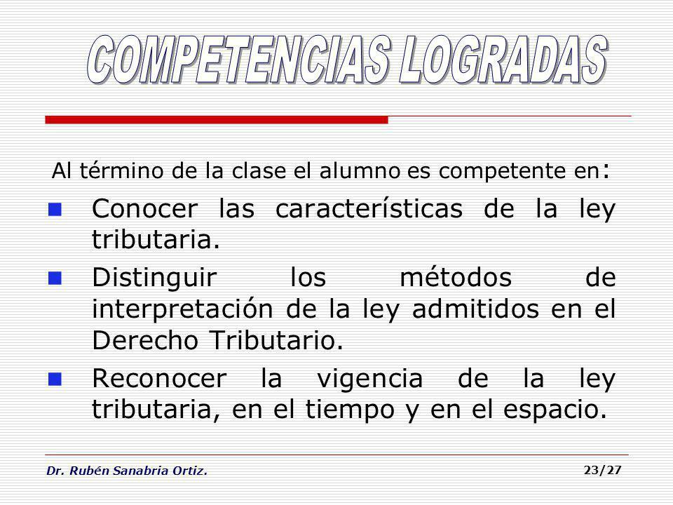 Dr. Rubén Sanabria Ortiz. 23/27 Al término de la clase el alumno es competente en : Conocer las características de la ley tributaria. Distinguir los m