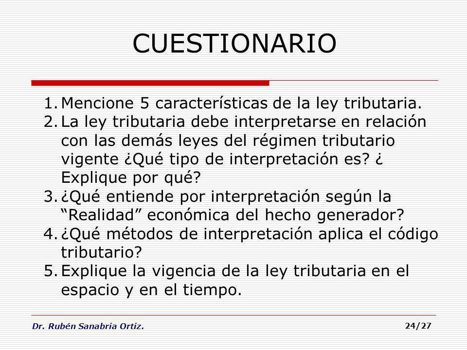 Dr. Rubén Sanabria Ortiz. 24/27 CUESTIONARIO 1.Mencione 5 características de la ley tributaria. 2.La ley tributaria debe interpretarse en relación con