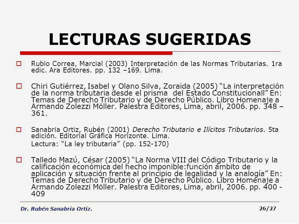 Dr. Rubén Sanabria Ortiz. 26/27 LECTURAS SUGERIDAS Rubio Correa, Marcial (2003) Interpretación de las Normas Tributarias. 1ra edic. Ara Editores. pp.