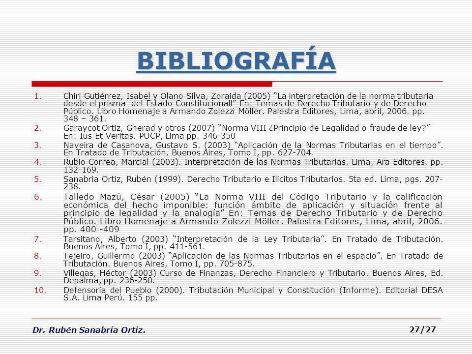 Dr. Rubén Sanabria Ortiz. 27/27 BIBLIOGRAFÍA 1.Chiri Gutiérrez, Isabel y Olano Silva, Zoraida (2005) La interpretación de la norma tributaria desde el