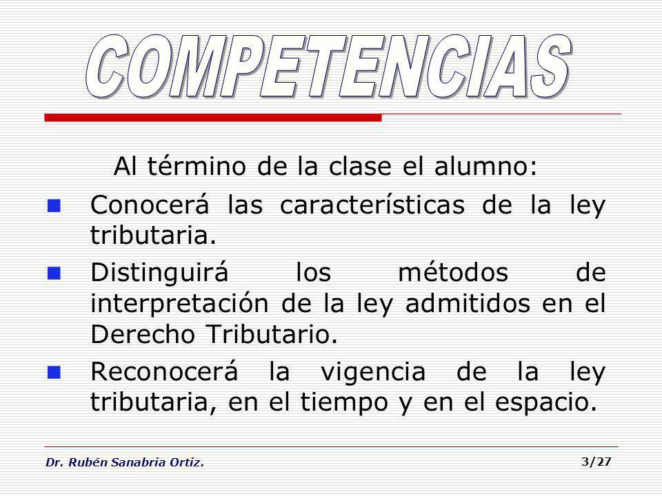 Dr. Rubén Sanabria Ortiz. 3/27 Al término de la clase el alumno: Conocerá las características de la ley tributaria. Distinguirá los métodos de interpr