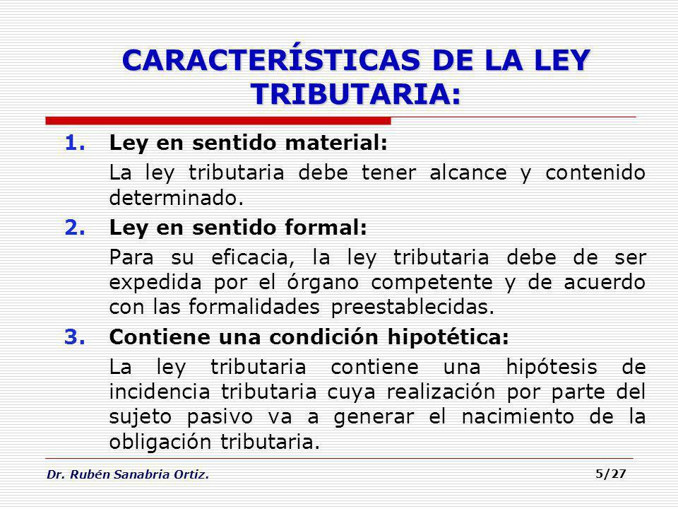 Dr. Rubén Sanabria Ortiz. 5/27 CARACTERÍSTICAS DE LA LEY TRIBUTARIA: 1.Ley en sentido material: La ley tributaria debe tener alcance y contenido deter