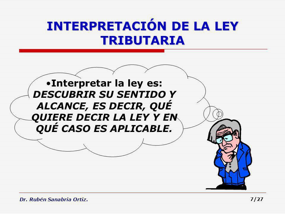 Dr. Rubén Sanabria Ortiz. 7/27 INTERPRETACIÓN DE LA LEY TRIBUTARIA Interpretar la ley es: DESCUBRIR SU SENTIDO Y ALCANCE, ES DECIR, QUÉ QUIERE DECIR L