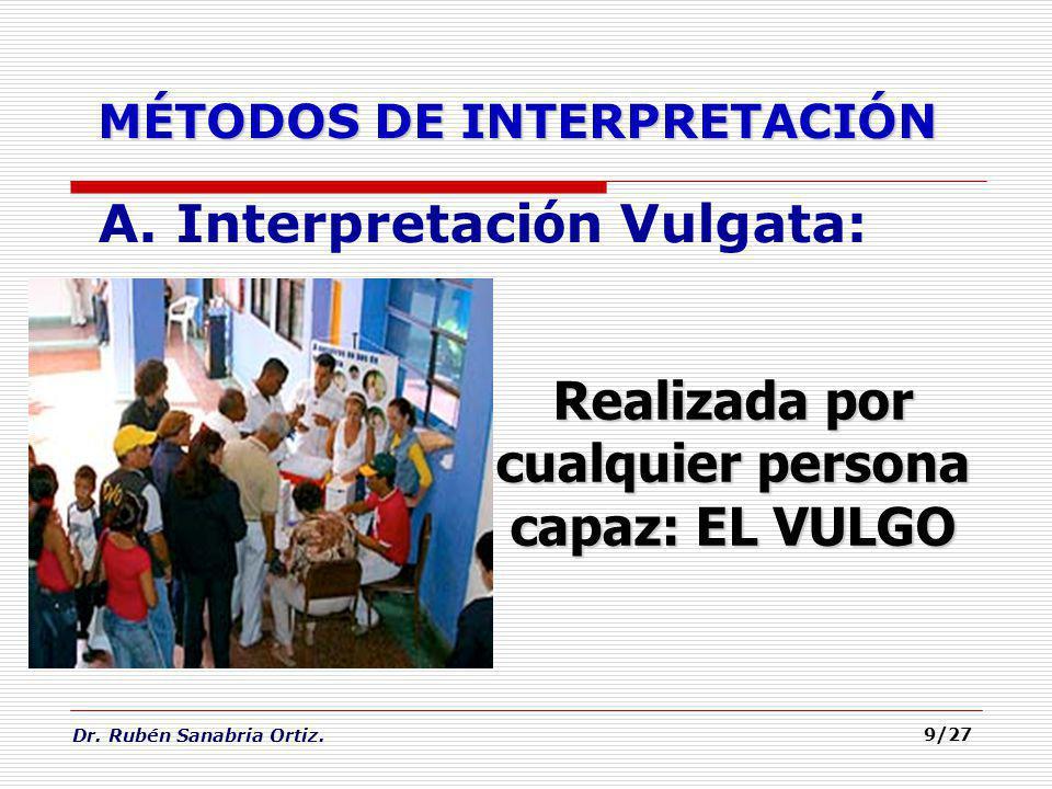 Dr. Rubén Sanabria Ortiz. 9/27 MÉTODOS DE INTERPRETACIÓN A. Interpretaci ó n Vulgata: Realizada por cualquier persona capaz: EL VULGO