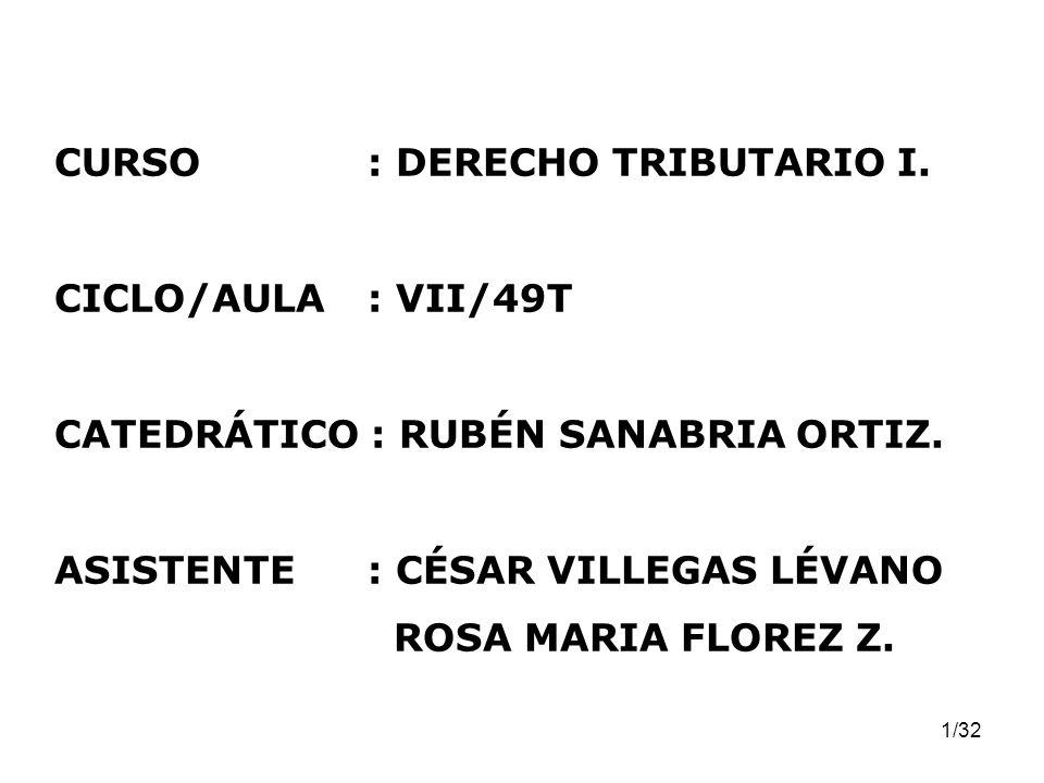 1/32 CURSO: DERECHO TRIBUTARIO I. CICLO/AULA: VII/49T CATEDRÁTICO : RUBÉN SANABRIA ORTIZ. ASISTENTE: CÉSAR VILLEGAS LÉVANO ROSA MARIA FLOREZ Z.