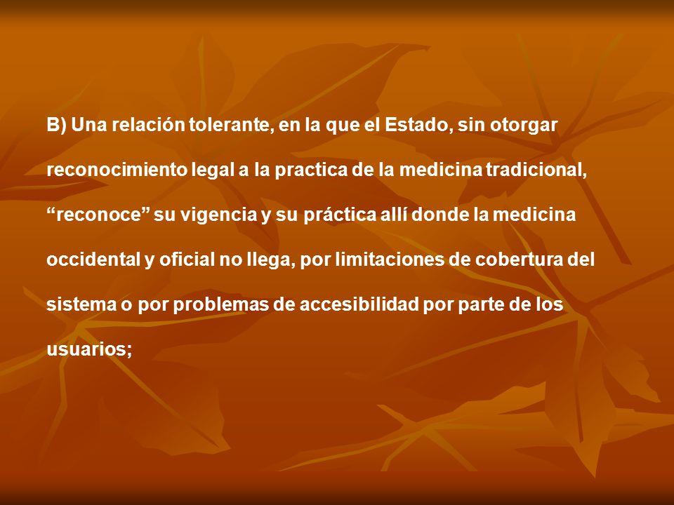 B) Una relación tolerante, en la que el Estado, sin otorgar reconocimiento legal a la practica de la medicina tradicional, reconoce su vigencia y su p