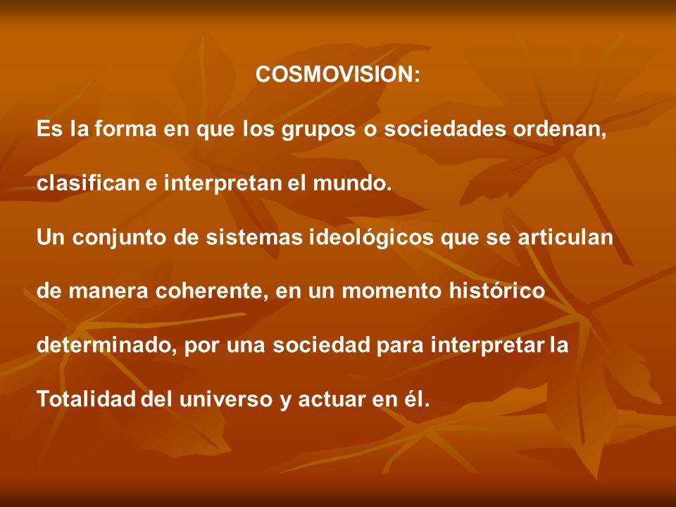 COSMOVISION: Es la forma en que los grupos o sociedades ordenan, clasifican e interpretan el mundo. Un conjunto de sistemas ideológicos que se articul