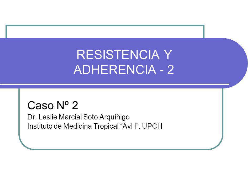 RESISTENCIA Y ADHERENCIA - 2 Caso Nº 2 Dr. Leslie Marcial Soto Arquíñigo Instituto de Medicina Tropical AvH. UPCH