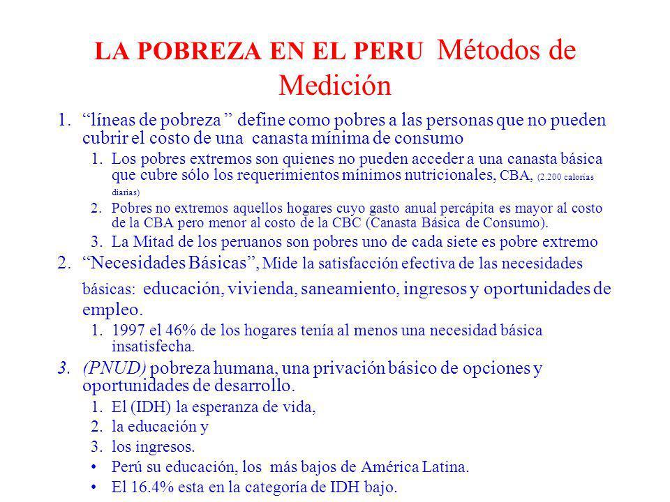LA POBREZA EN EL PERU Métodos de Medición 1.líneas de pobreza define como pobres a las personas que no pueden cubrir el costo de una canasta mínima de