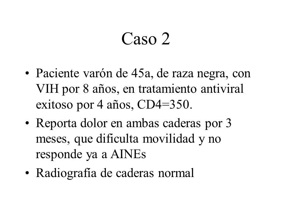Caso 2 Paciente varón de 45a, de raza negra, con VIH por 8 años, en tratamiento antiviral exitoso por 4 años, CD4=350. Reporta dolor en ambas caderas