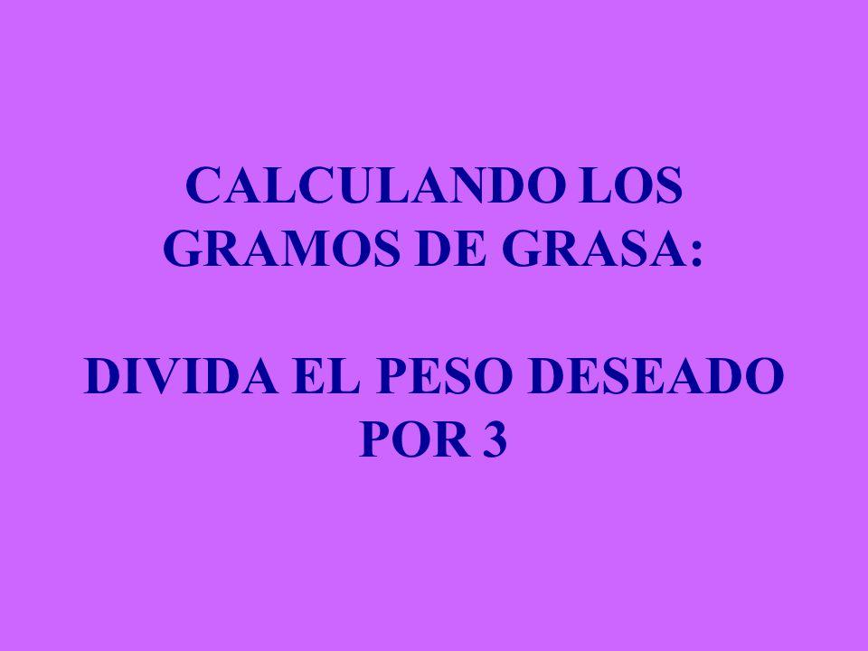CALCULANDO LOS GRAMOS DE GRASA: DIVIDA EL PESO DESEADO POR 3