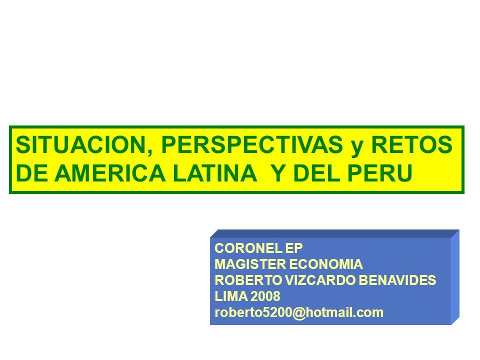 SITUACION, PERSPECTIVAS y RETOS DE AMERICA LATINA Y DEL PERU CORONEL EP MAGISTER ECONOMIA ROBERTO VIZCARDO BENAVIDES LIMA 2008 roberto5200@hotmail.com