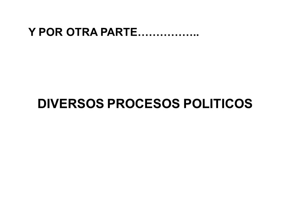 Y POR OTRA PARTE…………….. DIVERSOS PROCESOS POLITICOS