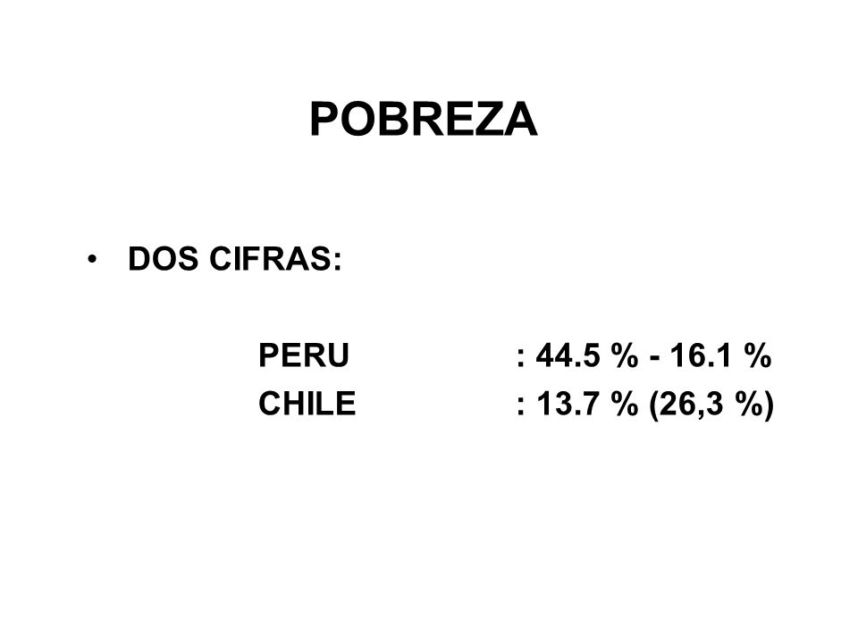 POBREZA DOS CIFRAS: PERU: 44.5 % - 16.1 % CHILE: 13.7 % (26,3 %)