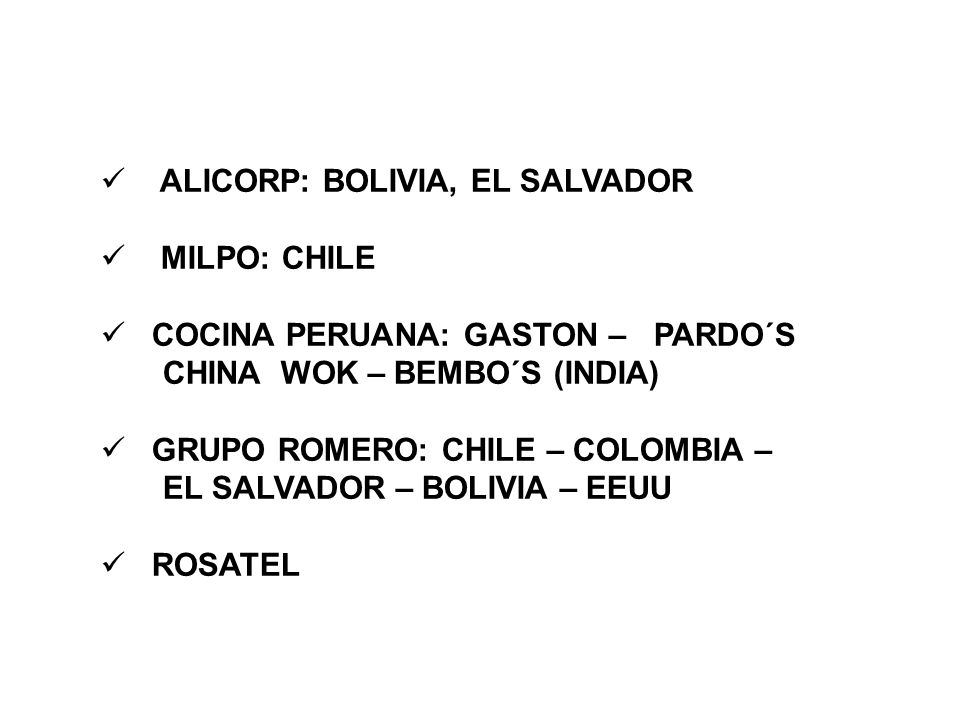 ALICORP: BOLIVIA, EL SALVADOR MILPO: CHILE COCINA PERUANA: GASTON – PARDO´S CHINA WOK – BEMBO´S (INDIA) GRUPO ROMERO: CHILE – COLOMBIA – EL SALVADOR – BOLIVIA – EEUU ROSATEL