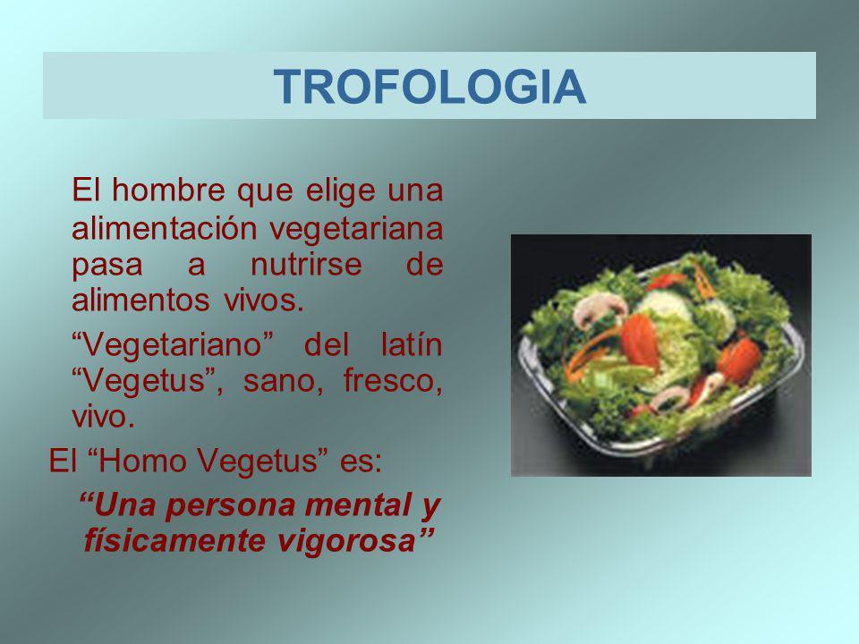 TROFOLOGIA El hombre que elige una alimentación vegetariana pasa a nutrirse de alimentos vivos. Vegetariano del latín Vegetus, sano, fresco, vivo. El
