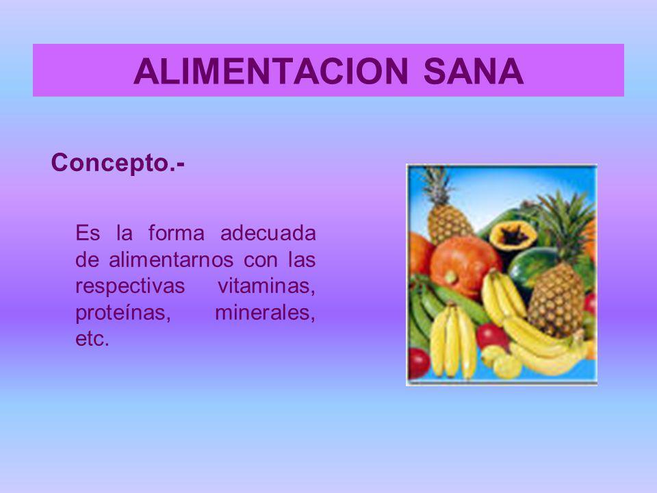ALIMENTACION SANA Concepto.- Es la forma adecuada de alimentarnos con las respectivas vitaminas, proteínas, minerales, etc.