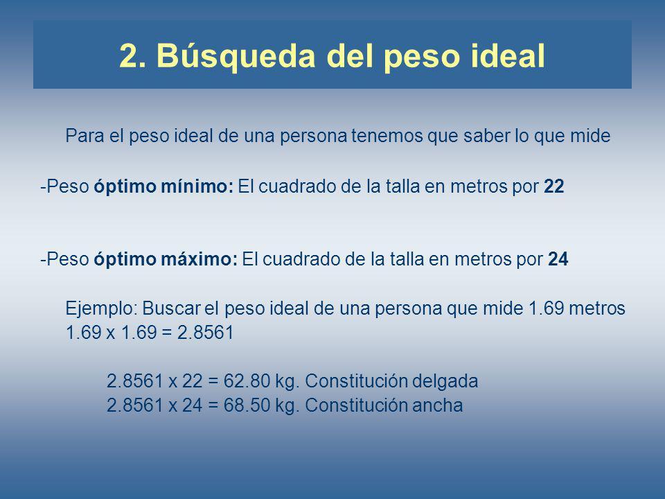 2. Búsqueda del peso ideal Para el peso ideal de una persona tenemos que saber lo que mide -Peso óptimo mínimo: El cuadrado de la talla en metros por