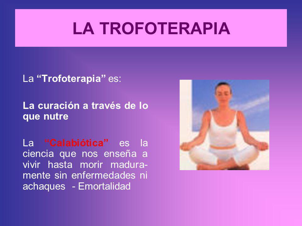 LA TROFOTERAPIA La Trofoterapia es: La curación a través de lo que nutre La Calabiótica es la ciencia que nos enseña a vivir hasta morir madura- mente