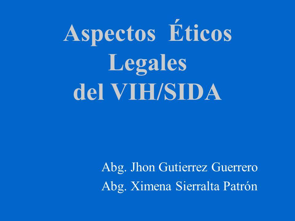 Aspectos Éticos Legales del VIH/SIDA Abg. Jhon Gutierrez Guerrero Abg. Ximena Sierralta Patrón