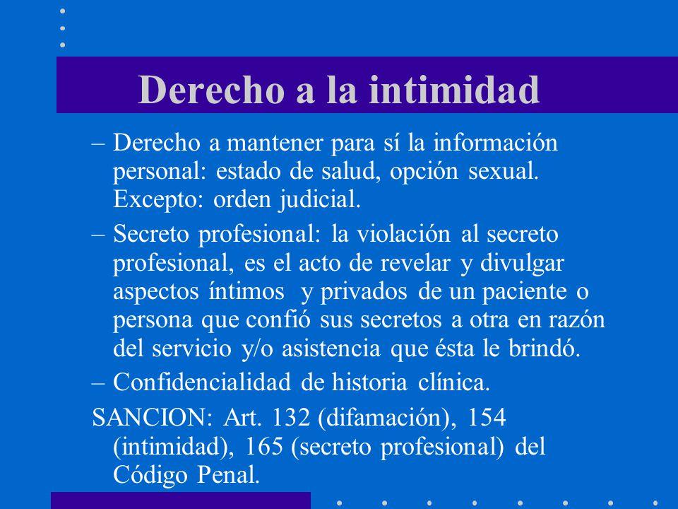 Derecho a la intimidad –Derecho a mantener para sí la información personal: estado de salud, opción sexual. Excepto: orden judicial. –Secreto profesio