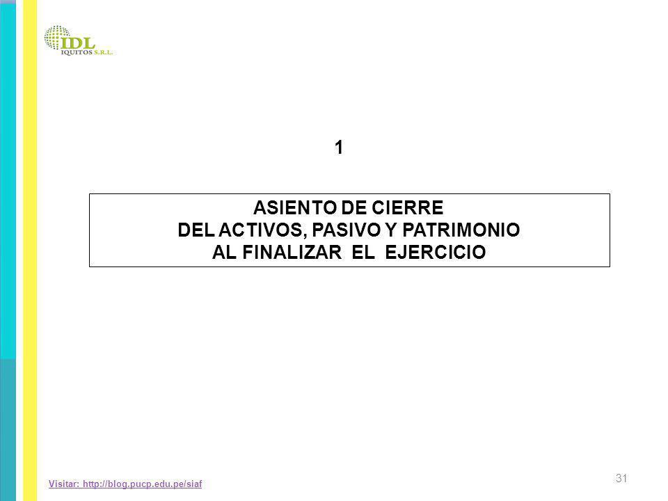 Visitar: http://blog.pucp.edu.pe/siaf ASIENTO DE CIERRE DEL ACTIVOS, PASIVO Y PATRIMONIO AL FINALIZAR EL EJERCICIO 1 31
