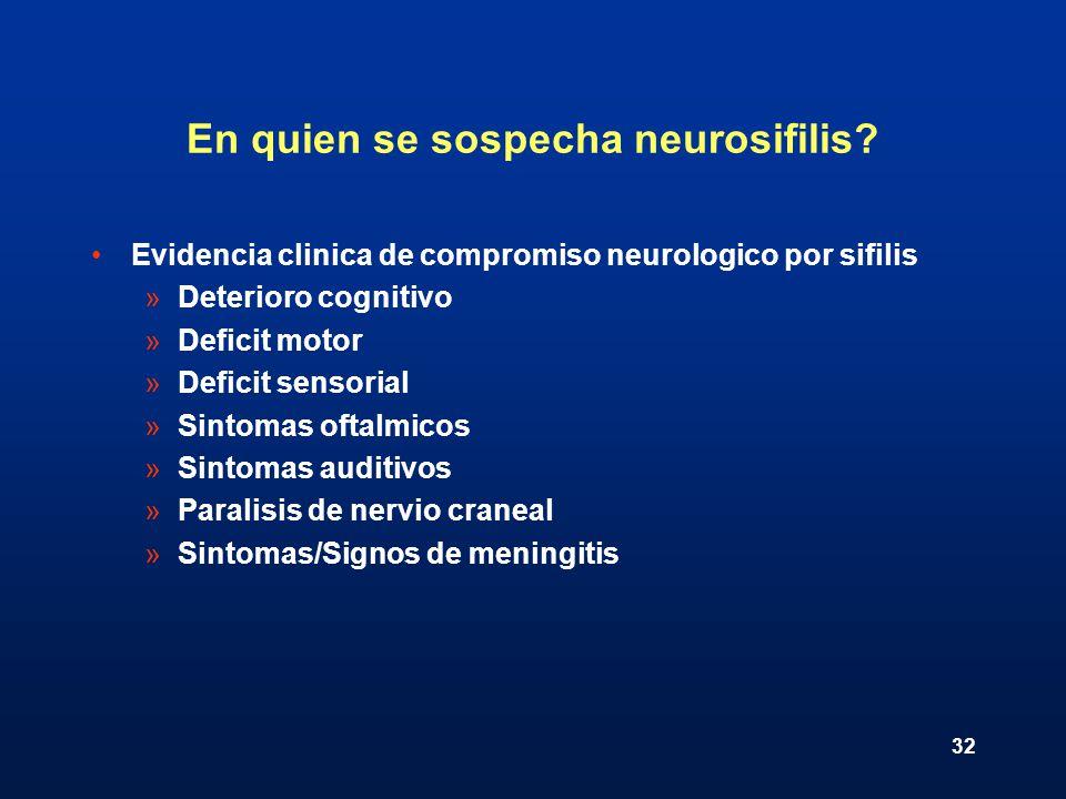 32 En quien se sospecha neurosifilis? Evidencia clinica de compromiso neurologico por sifilis »Deterioro cognitivo »Deficit motor »Deficit sensorial »