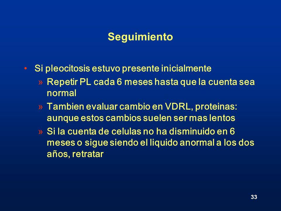 33 Seguimiento Si pleocitosis estuvo presente inicialmente »Repetir PL cada 6 meses hasta que la cuenta sea normal »Tambien evaluar cambio en VDRL, pr