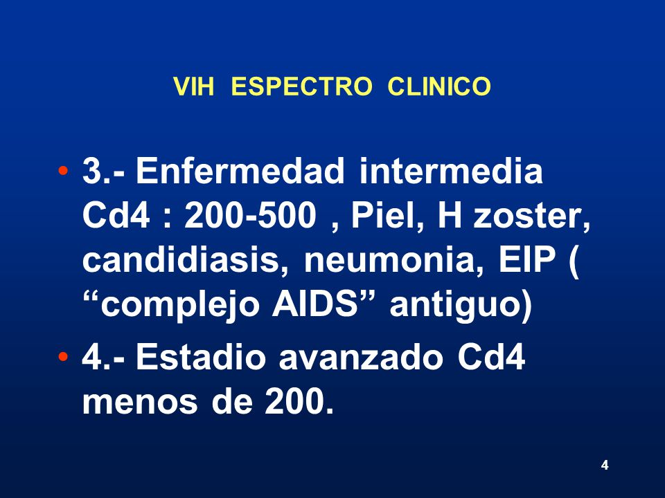 4 VIH ESPECTRO CLINICO 3.- Enfermedad intermedia Cd4 : 200-500, Piel, H zoster, candidiasis, neumonia, EIP ( complejo AIDS antiguo) 4.- Estadio avanza