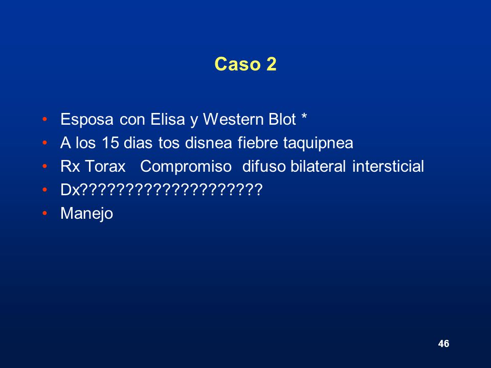 46 Caso 2 Esposa con Elisa y Western Blot * A los 15 dias tos disnea fiebre taquipnea Rx Torax Compromiso difuso bilateral intersticial Dx????????????