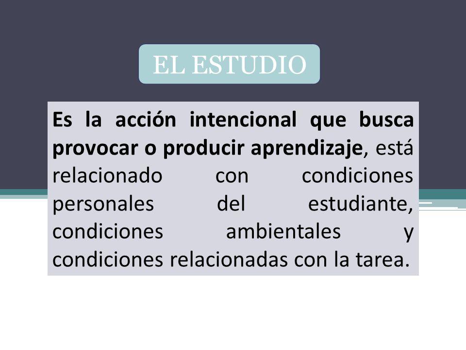EL ESTUDIO Es la acción intencional que busca provocar o producir aprendizaje, está relacionado con condiciones personales del estudiante, condiciones