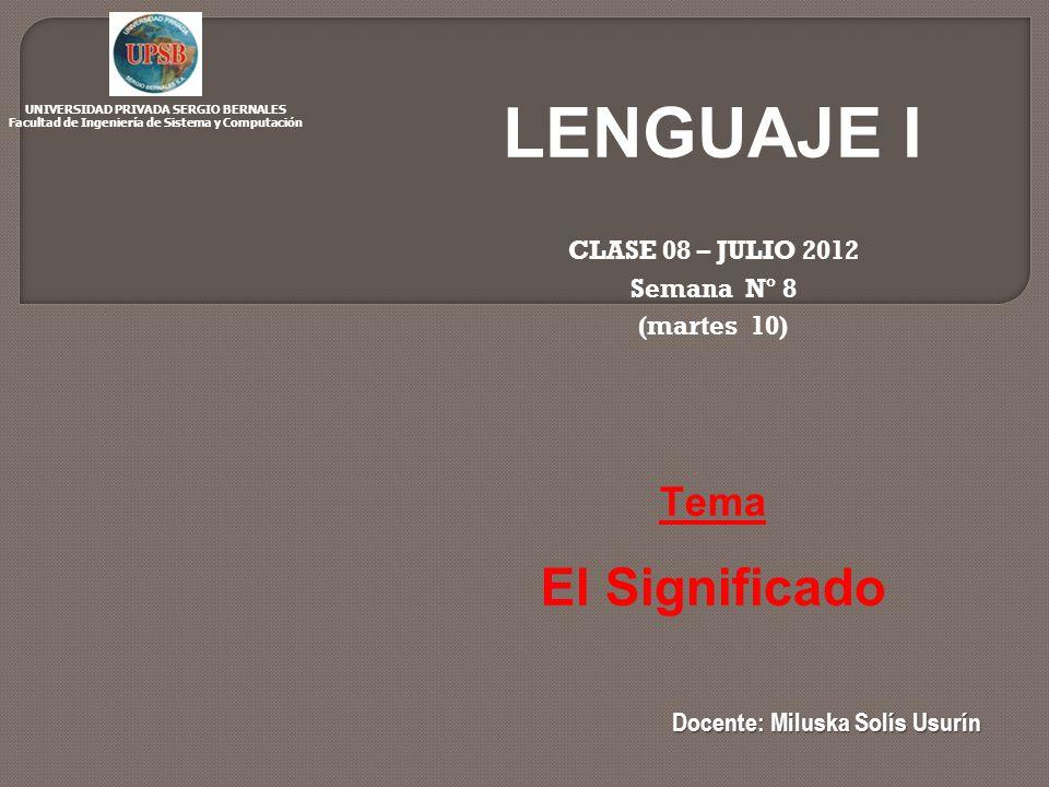 LENGUAJE I CLASE 08 – JULIO 2012 Semana Nº 8 (martes 10) Tema El Significado UNIVERSIDAD PRIVADA SERGIO BERNALES Facultad de Ingeniería de Sistema y C