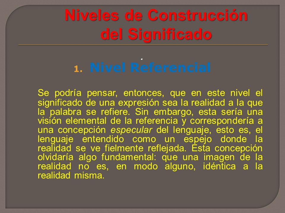 Niveles de Construcción del Significado. 1. Nivel Referencial Se podría pensar, entonces, que en este nivel el significado de una expresión sea la rea