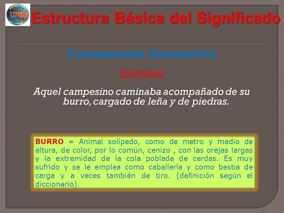 Estructura Básica del Significado Componente Denotativo Ejemplos Aquel campesino caminaba acompañado de su burro, cargado de leña y de piedras. BURRO