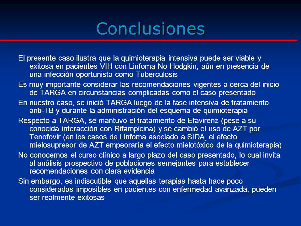 Conclusiones El presente caso ilustra que la quimioterapia intensiva puede ser viable y exitosa en pacientes VIH con Linfoma No Hodgkin, aún en presencia de una infección oportunista como Tuberculosis Es muy importante considerar las recomendaciones vigentes a cerca del inicio de TARGA en circunstancias complicadas como el caso presentado En nuestro caso, se inició TARGA luego de la fase intensiva de tratamiento anti-TB y durante la administración del esquema de quimioterapia Respecto a TARGA, se mantuvo el tratamiento de Efavirenz (pese a su conocida interacción con Rifampicina) y se cambió el uso de AZT por Tenofovir (en los casos de Linfoma asociado a SIDA, el efecto mielosupresor de AZT empeoraría el efecto mielotóxico de la quimioterapia) No conocemos el curso clínico a largo plazo del caso presentado, lo cual invita al análisis prospectivo de poblaciones semejantes para establecer recomendaciones con clara evidencia Sin embargo, es indiscutible que aquellas terapias hasta hace poco consideradas imposibles en pacientes con enfermedad avanzada, pueden ser realmente exitosas
